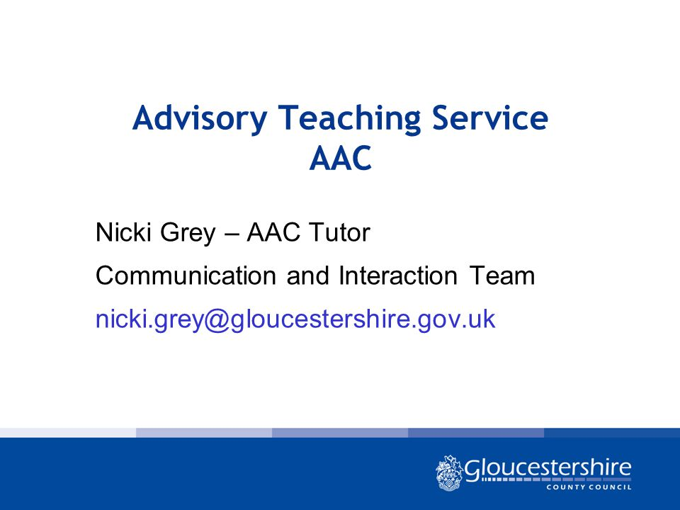 Advisory Teaching Service AAC Nicki Grey – AAC Tutor Communication and Interaction Team nicki.grey@gloucestershire.gov.uk