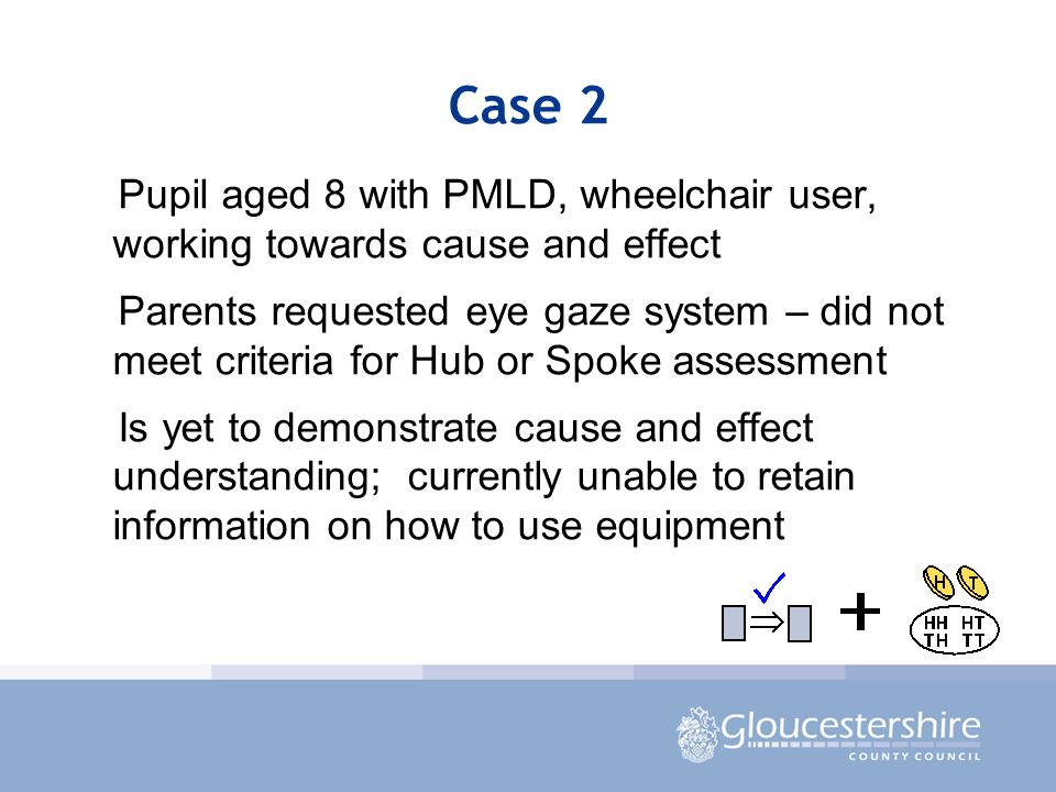 Case 2 Pupil aged 8 with PMLD, wheelchair user, working towards cause and effect Parents requested eye gaze system – did not meet criteria for Hub or Spoke assessment Is yet to demonstrate cause and effect understanding; currently unable to retain information on how to use equipment