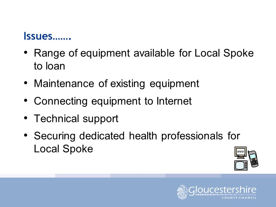 Issues……. Range of equipment available for Local Spoke to loan Maintenance of existing equipment Connecting equipment to Internet Technical support Se