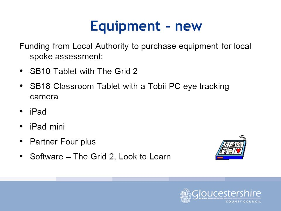 Equipment - new Funding from Local Authority to purchase equipment for local spoke assessment: SB10 Tablet with The Grid 2 SB18 Classroom Tablet with a Tobii PC eye tracking camera iPad iPad mini Partner Four plus Software – The Grid 2, Look to Learn