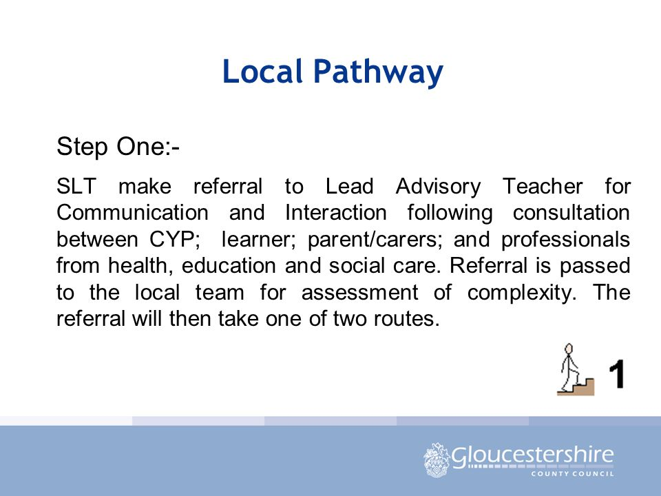 Local Pathway Step One:- SLT make referral to Lead Advisory Teacher for Communication and Interaction following consultation between CYP; learner; parent/carers; and professionals from health, education and social care.
