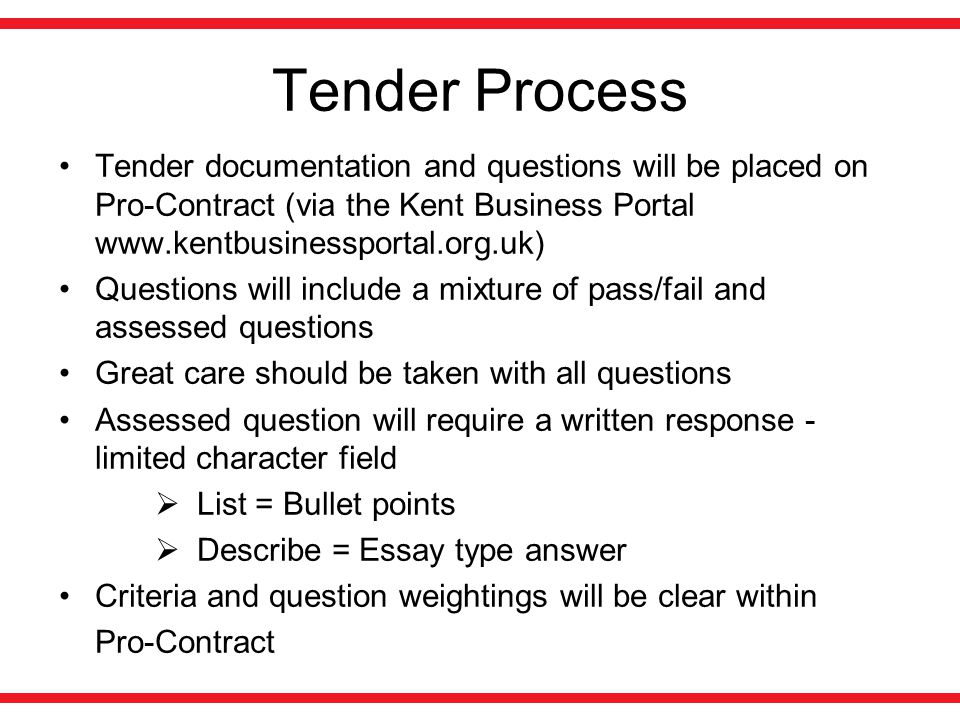 Tender Process Tender documentation and questions will be placed on Pro-Contract (via the Kent Business Portal www.kentbusinessportal.org.uk) Questions will include a mixture of pass/fail and assessed questions Great care should be taken with all questions Assessed question will require a written response - limited character field  List = Bullet points  Describe = Essay type answer Criteria and question weightings will be clear within Pro-Contract