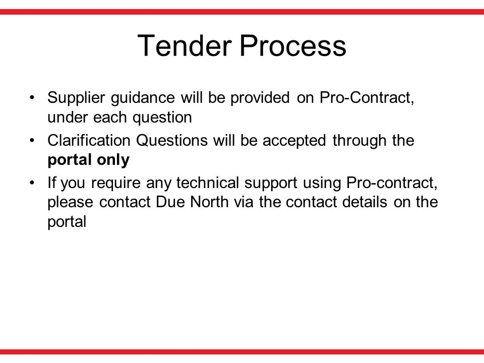 Tender Process Supplier guidance will be provided on Pro-Contract, under each question Clarification Questions will be accepted through the portal only If you require any technical support using Pro-contract, please contact Due North via the contact details on the portal