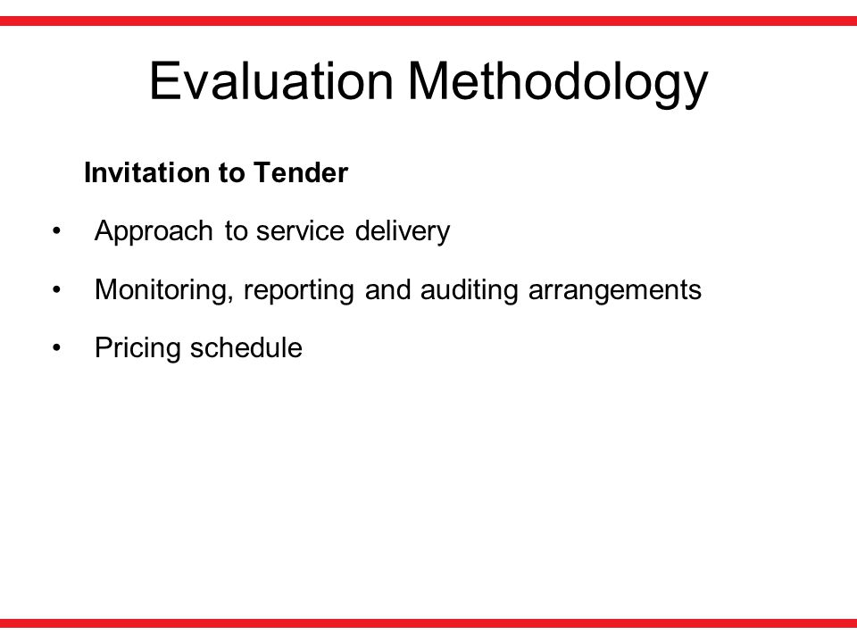 Evaluation Methodology Invitation to Tender Approach to service delivery Monitoring, reporting and auditing arrangements Pricing schedule