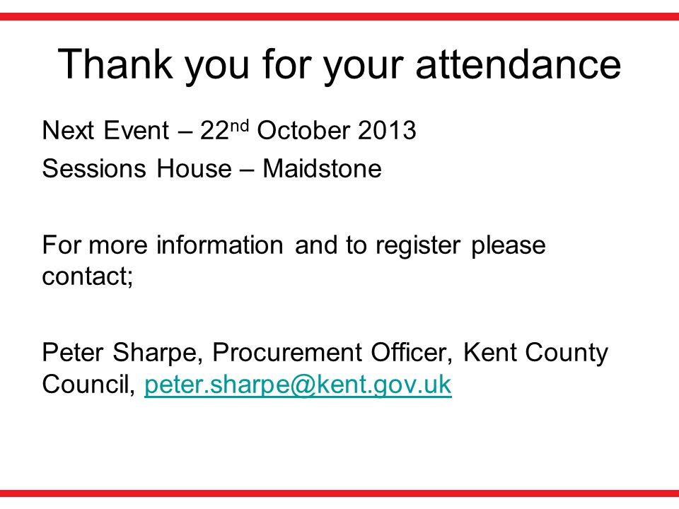 Thank you for your attendance Next Event – 22 nd October 2013 Sessions House – Maidstone For more information and to register please contact; Peter Sharpe, Procurement Officer, Kent County Council, peter.sharpe@kent.gov.ukpeter.sharpe@kent.gov.uk