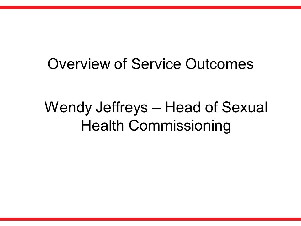 Overview of Service Outcomes Wendy Jeffreys – Head of Sexual Health Commissioning