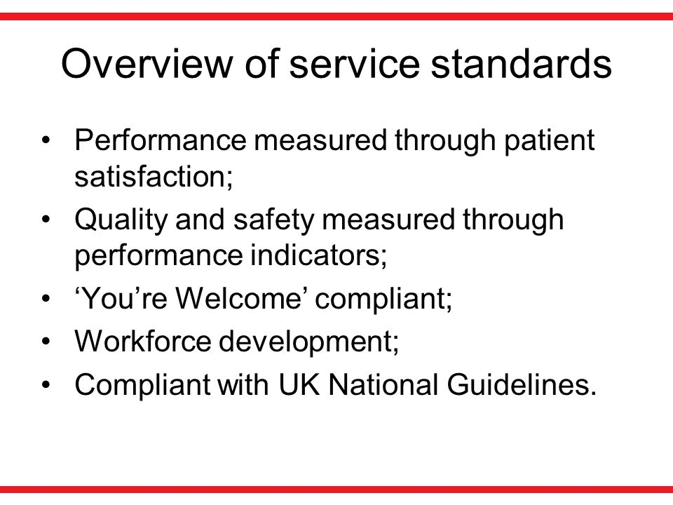 Overview of service standards Performance measured through patient satisfaction; Quality and safety measured through performance indicators; 'You're Welcome' compliant; Workforce development; Compliant with UK National Guidelines.