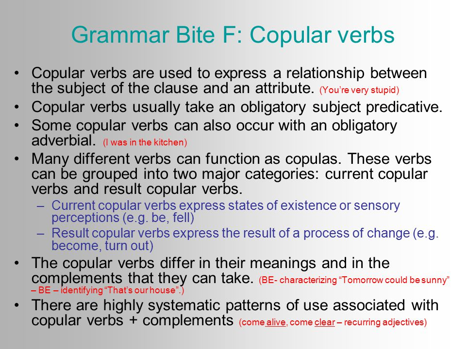 Grammar Bite F: Copular verbs Copular verbs are used to express a relationship between the subject of the clause and an attribute.