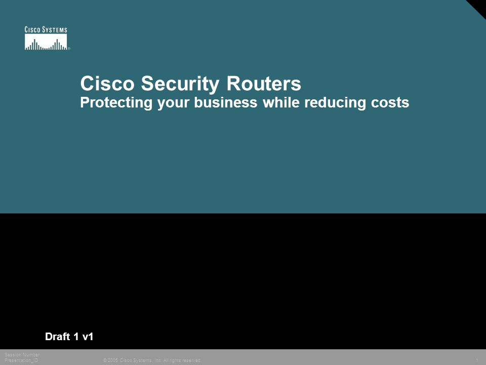 © 2005 Cisco Systems, Inc. All rights reserved. Session Number Presentation_ID 1 Cisco Security Routers Protecting your business while reducing costs
