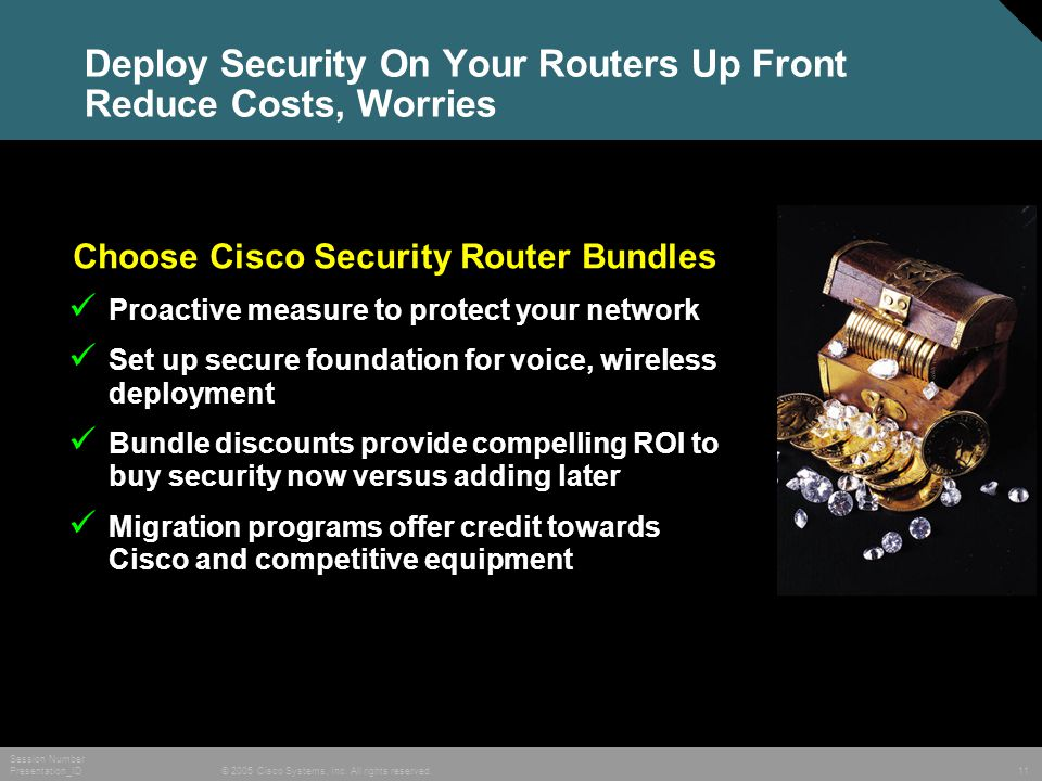 © 2005 Cisco Systems, Inc. All rights reserved. Session Number Presentation_ID 11 Deploy Security On Your Routers Up Front Reduce Costs, Worries Choos