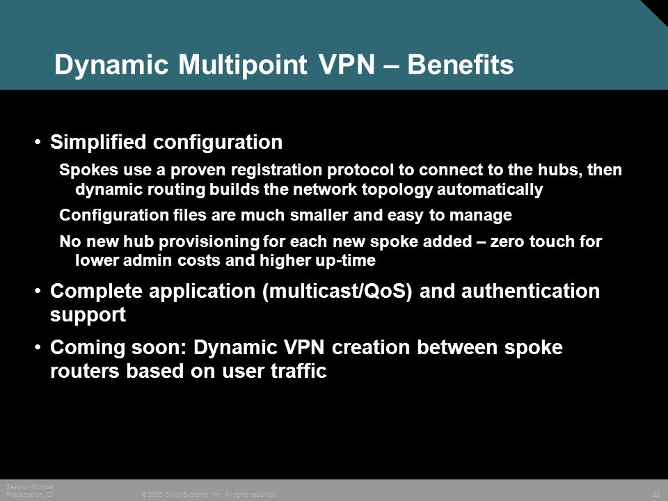 © 2005 Cisco Systems, Inc. All rights reserved. Session Number Presentation_ID 22 Dynamic Multipoint VPN – Benefits Simplified configuration Spokes us