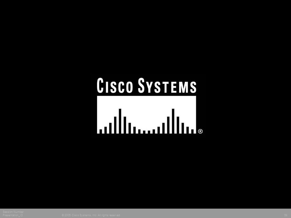© 2005 Cisco Systems, Inc. All rights reserved. Session Number Presentation_ID 58