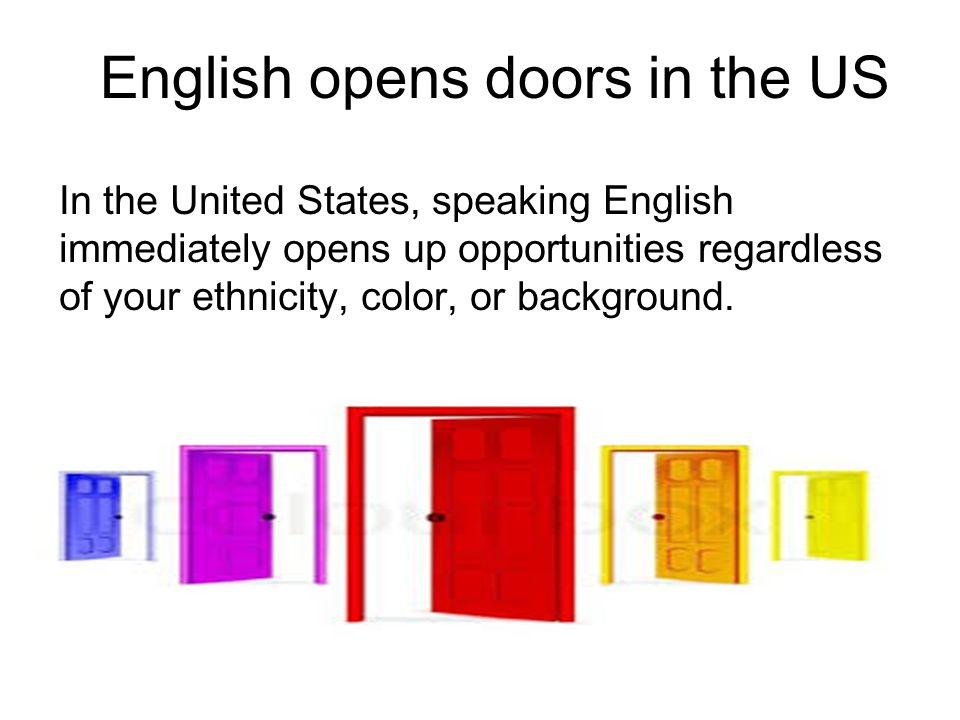 English opens doors in the US In the United States, speaking English immediately opens up opportunities regardless of your ethnicity, color, or backgr