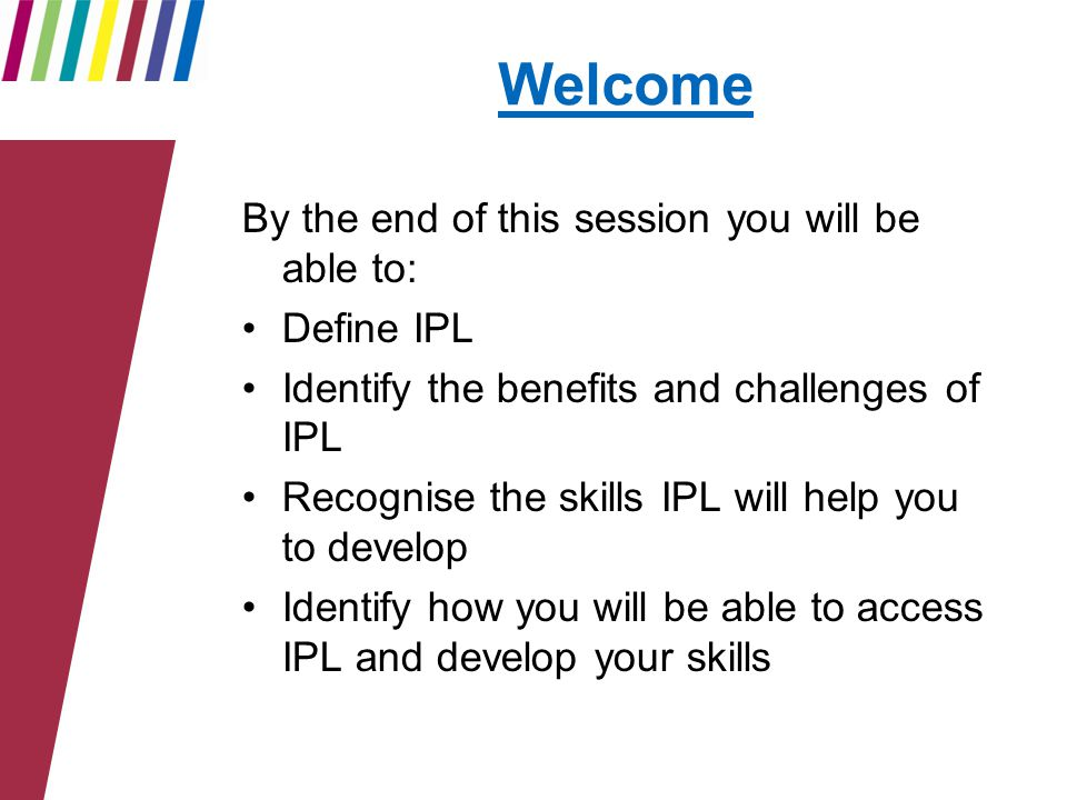 Welcome By the end of this session you will be able to: Define IPL Identify the benefits and challenges of IPL Recognise the skills IPL will help you to develop Identify how you will be able to access IPL and develop your skills