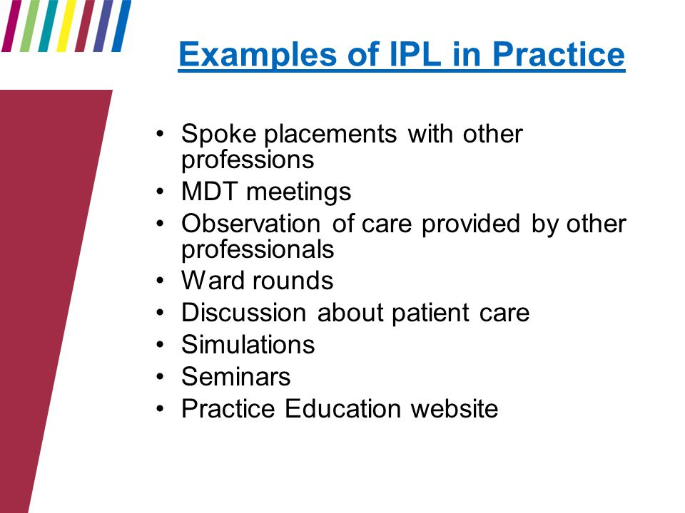 Examples of IPL in Practice Spoke placements with other professions MDT meetings Observation of care provided by other professionals Ward rounds Discussion about patient care Simulations Seminars Practice Education website