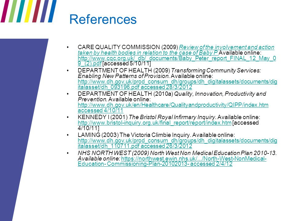 References CARE QUALITY COMMISSION (2009) Review of the involvement and action taken by health bodies in relation to the case of Baby P Available online: http://www.cqc.org.uk/_db/_documents/Baby_Peter_report_FINAL_12_May_0 9_(2).pdf [accessed 5/10/11]Review of the involvement and action taken by health bodies in relation to the case of Baby P http://www.cqc.org.uk/_db/_documents/Baby_Peter_report_FINAL_12_May_0 9_(2).pdf DEPARTMENT OF HEALTH (2009) Transforming Community Services: Enabling New Patterns of Provision.
