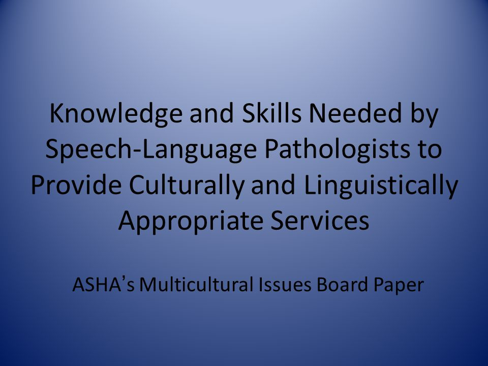 Knowledge and Skills Needed by Speech-Language Pathologists to Provide Culturally and Linguistically Appropriate Services ASHA's Multicultural Issues