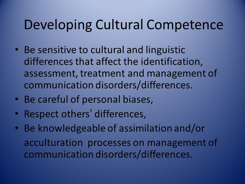Developing Cultural Competence Be sensitive to cultural and linguistic differences that affect the identification, assessment, treatment and managemen