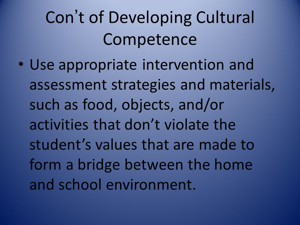 Con't of Developing Cultural Competence Use appropriate intervention and assessment strategies and materials, such as food, objects, and/or activities