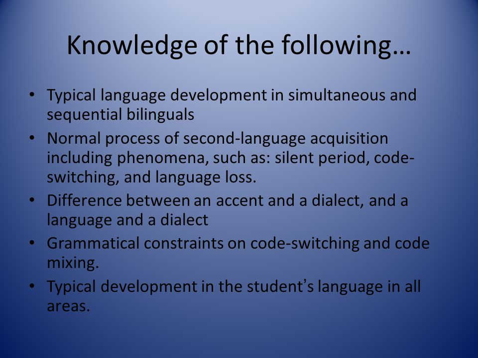 Knowledge of the following… Typical language development in simultaneous and sequential bilinguals Normal process of second-language acquisition inclu