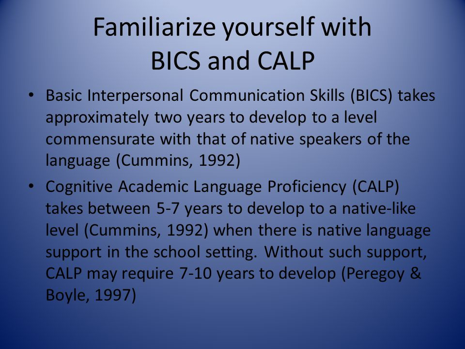 Familiarize yourself with BICS and CALP Basic Interpersonal Communication Skills (BICS) takes approximately two years to develop to a level commensura