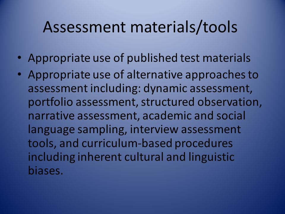 Assessment materials/tools Appropriate use of published test materials Appropriate use of alternative approaches to assessment including: dynamic asse