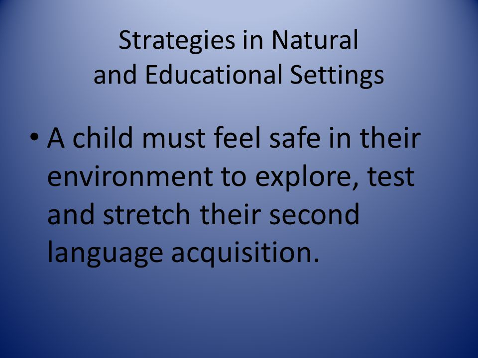 Strategies in Natural and Educational Settings A child must feel safe in their environment to explore, test and stretch their second language acquisit