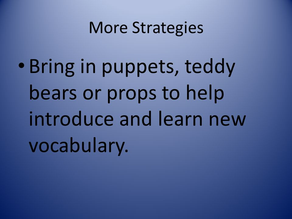 More Strategies Bring in puppets, teddy bears or props to help introduce and learn new vocabulary.