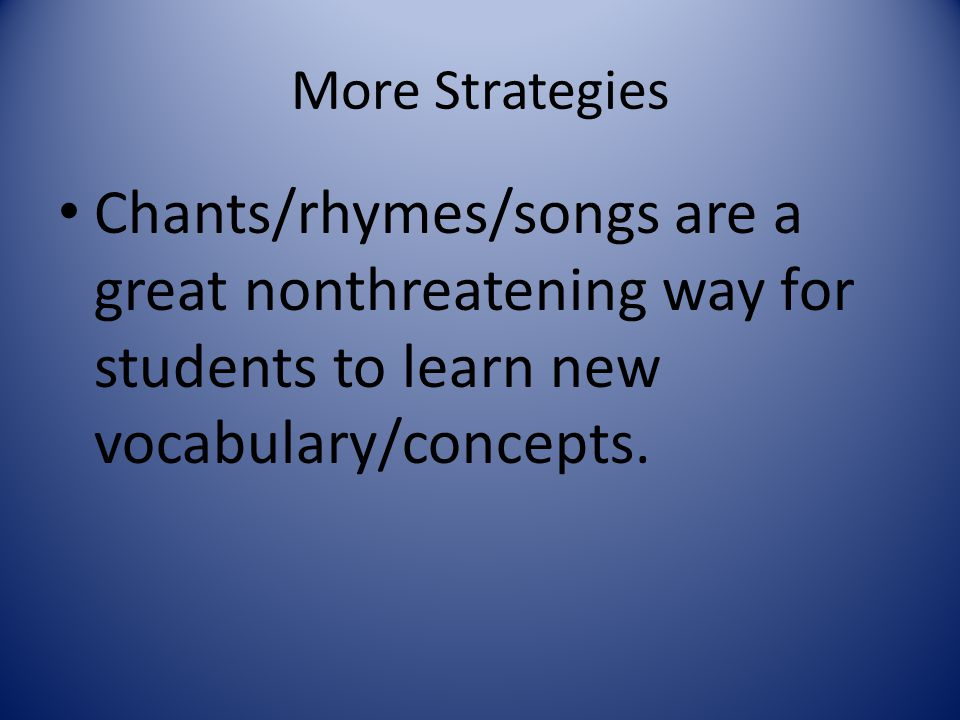 More Strategies Chants/rhymes/songs are a great nonthreatening way for students to learn new vocabulary/concepts.