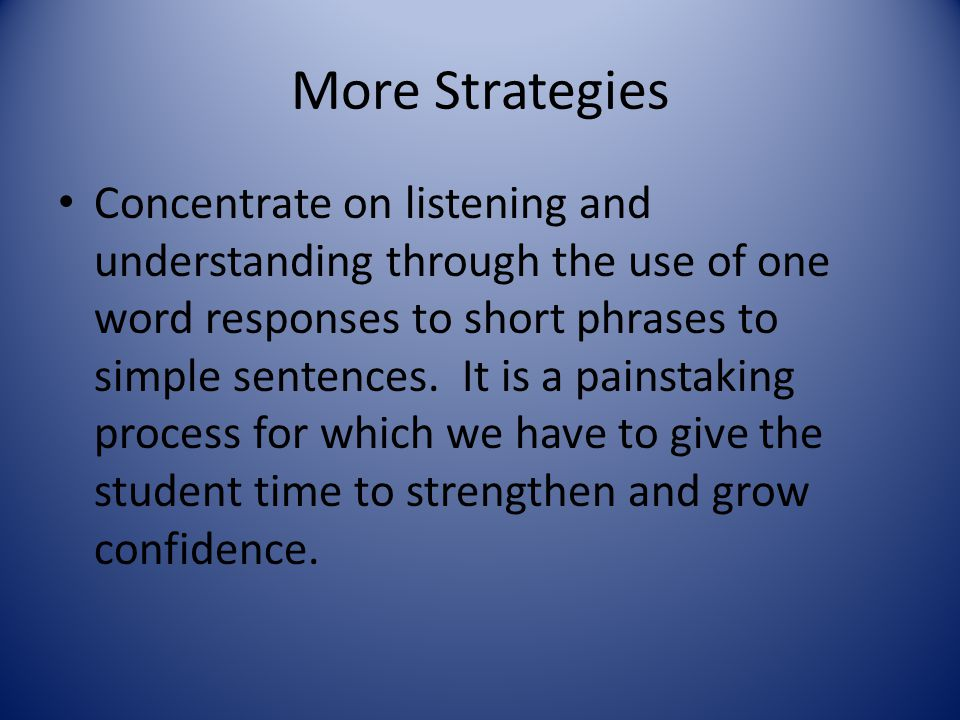 More Strategies Concentrate on listening and understanding through the use of one word responses to short phrases to simple sentences. It is a painsta