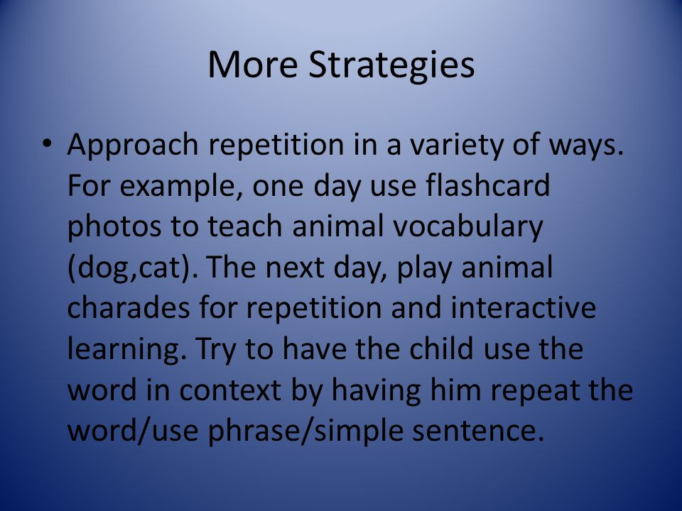 More Strategies Approach repetition in a variety of ways. For example, one day use flashcard photos to teach animal vocabulary (dog,cat). The next day