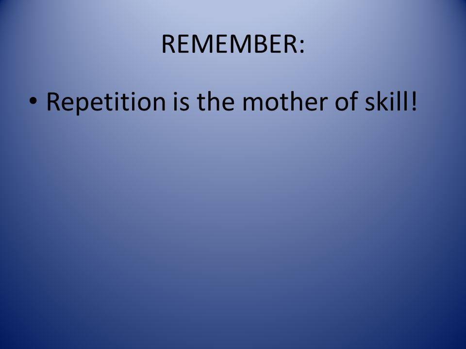 REMEMBER: Repetition is the mother of skill!