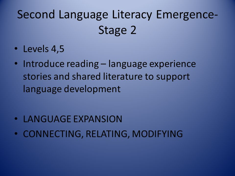 Second Language Literacy Emergence- Stage 2 Levels 4,5 Introduce reading – language experience stories and shared literature to support language devel