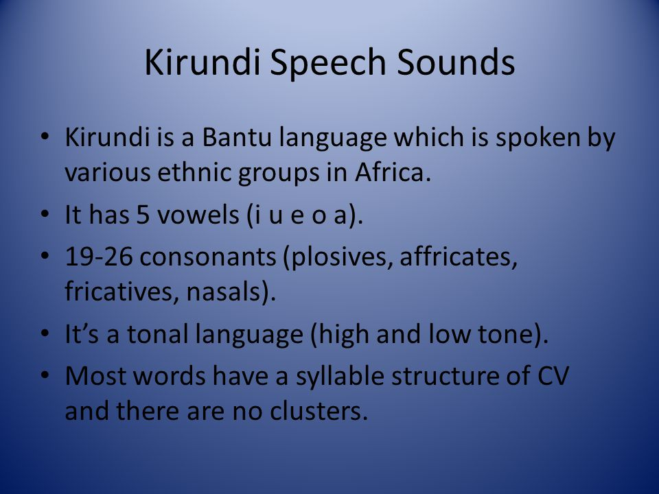 Kirundi Speech Sounds Kirundi is a Bantu language which is spoken by various ethnic groups in Africa. It has 5 vowels (i u e o a). 19-26 consonants (p