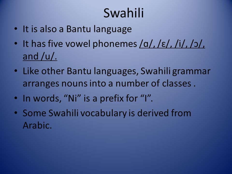 Swahili It is also a Bantu language It has five vowel phonemes /ɑ/, /ɛ/, /i/, /ɔ/, and /u/. Like other Bantu languages, Swahili grammar arranges nouns