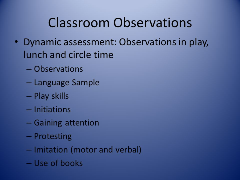 Classroom Observations Dynamic assessment: Observations in play, lunch and circle time – Observations – Language Sample – Play skills – Initiations –