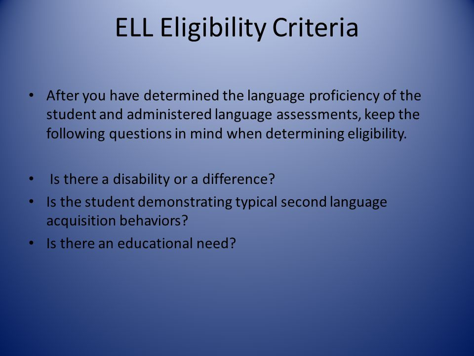 ELL Eligibility Criteria After you have determined the language proficiency of the student and administered language assessments, keep the following q