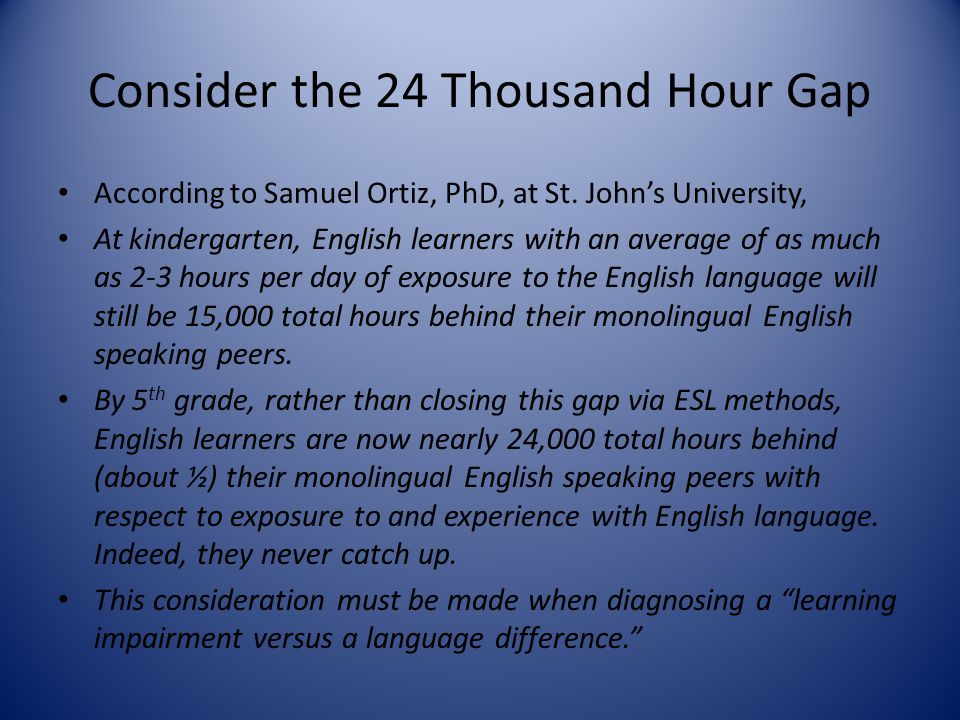 Consider the 24 Thousand Hour Gap According to Samuel Ortiz, PhD, at St. John's University, At kindergarten, English learners with an average of as mu