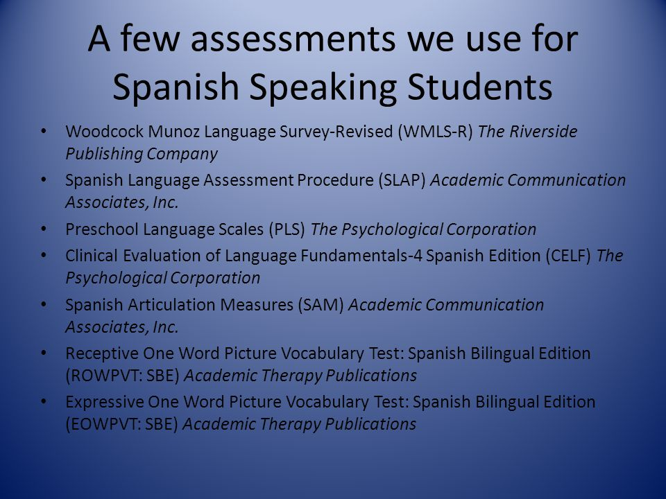A few assessments we use for Spanish Speaking Students Woodcock Munoz Language Survey-Revised (WMLS-R) The Riverside Publishing Company Spanish Langua