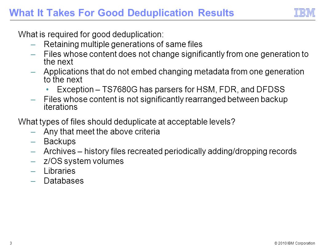 © 2010 IBM Corporation3 What It Takes For Good Deduplication Results What is required for good deduplication: –Retaining multiple generations of same files –Files whose content does not change significantly from one generation to the next –Applications that do not embed changing metadata from one generation to the next Exception – TS7680G has parsers for HSM, FDR, and DFDSS –Files whose content is not significantly rearranged between backup iterations What types of files should deduplicate at acceptable levels.