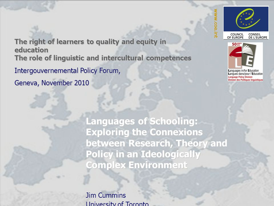 Languages of Schooling: Exploring the Connexions between Research, Theory and Policy in an Ideologically Complex Environment Jim Cummins University of Toronto The right of learners to quality and equity in education The role of linguistic and intercultural competences Intergouvernemental Policy Forum, Geneva, November 2010 www.coe.int