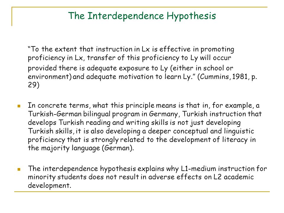 The Interdependence Hypothesis To the extent that instruction in Lx is effective in promoting proficiency in Lx, transfer of this proficiency to Ly will occur provided there is adequate exposure to Ly (either in school or environment) and adequate motivation to learn Ly. (Cummins, 1981, p.