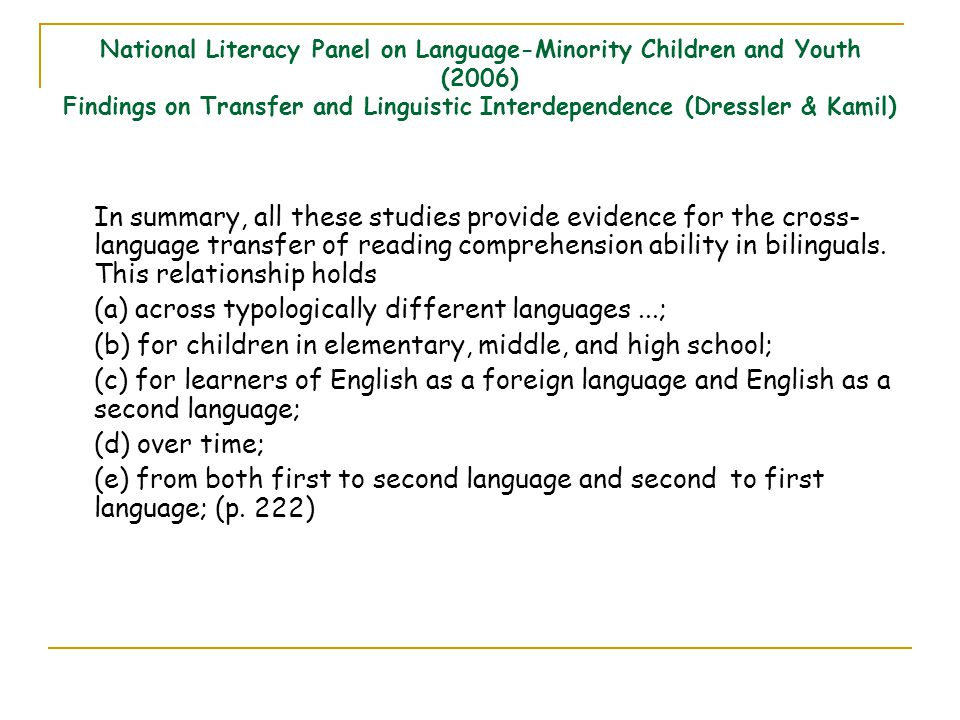 National Literacy Panel on Language-Minority Children and Youth (2006) Findings on Transfer and Linguistic Interdependence (Dressler & Kamil) In summary, all these studies provide evidence for the cross- language transfer of reading comprehension ability in bilinguals.