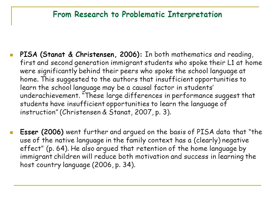 From Research to Problematic Interpretation PISA (Stanat & Christensen, 2006): In both mathematics and reading, first and second generation immigrant students who spoke their L1 at home were significantly behind their peers who spoke the school language at home.