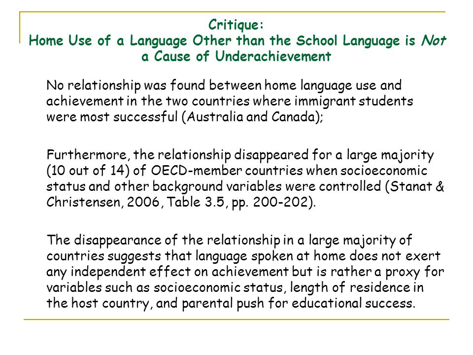 Critique: Home Use of a Language Other than the School Language is Not a Cause of Underachievement No relationship was found between home language use and achievement in the two countries where immigrant students were most successful (Australia and Canada); Furthermore, the relationship disappeared for a large majority (10 out of 14) of OECD-member countries when socioeconomic status and other background variables were controlled (Stanat & Christensen, 2006, Table 3.5, pp.