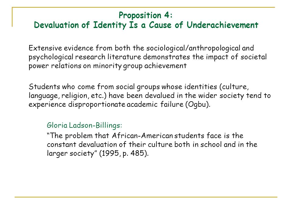 Proposition 4: Devaluation of Identity Is a Cause of Underachievement Extensive evidence from both the sociological/anthropological and psychological research literature demonstrates the impact of societal power relations on minority group achievement Students who come from social groups whose identities (culture, language, religion, etc.) have been devalued in the wider society tend to experience disproportionate academic failure (Ogbu).