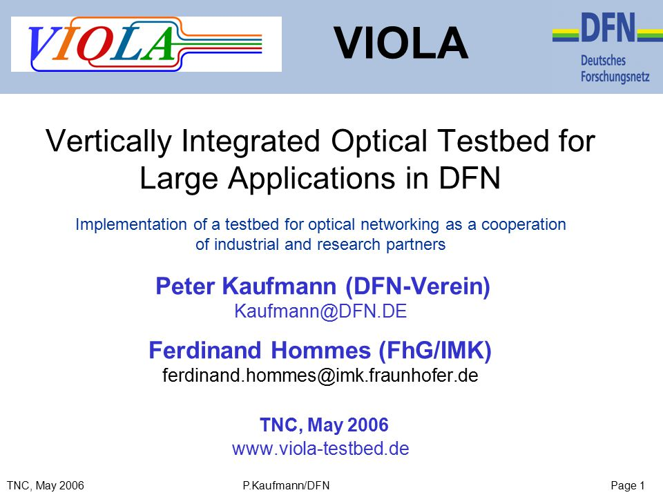 Page 1TNC, May 2006 P.Kaufmann/DFN Vertically Integrated Optical Testbed for Large Applications in DFN Implementation of a testbed for optical networking as a cooperation of industrial and research partners Peter Kaufmann (DFN-Verein) Kaufmann@DFN.DE Ferdinand Hommes (FhG/IMK) ferdinand.hommes@imk.fraunhofer.de TNC, May 2006 www.viola-testbed.de VIOLA