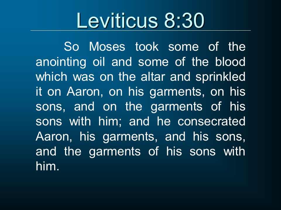 Leviticus 8:30 So Moses took some of the anointing oil and some of the blood which was on the altar and sprinkled it on Aaron, on his garments, on his sons, and on the garments of his sons with him; and he consecrated Aaron, his garments, and his sons, and the garments of his sons with him.