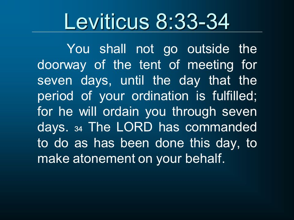 Leviticus 8:33-34 You shall not go outside the doorway of the tent of meeting for seven days, until the day that the period of your ordination is fulfilled; for he will ordain you through seven days.
