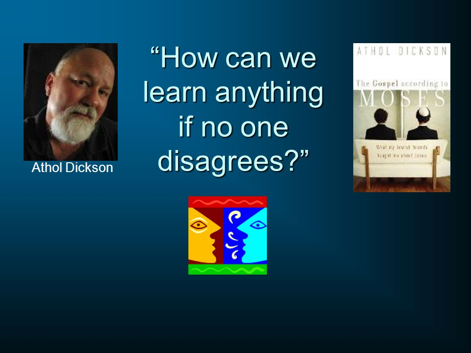 How can we learn anything if no one disagrees? Athol Dickson
